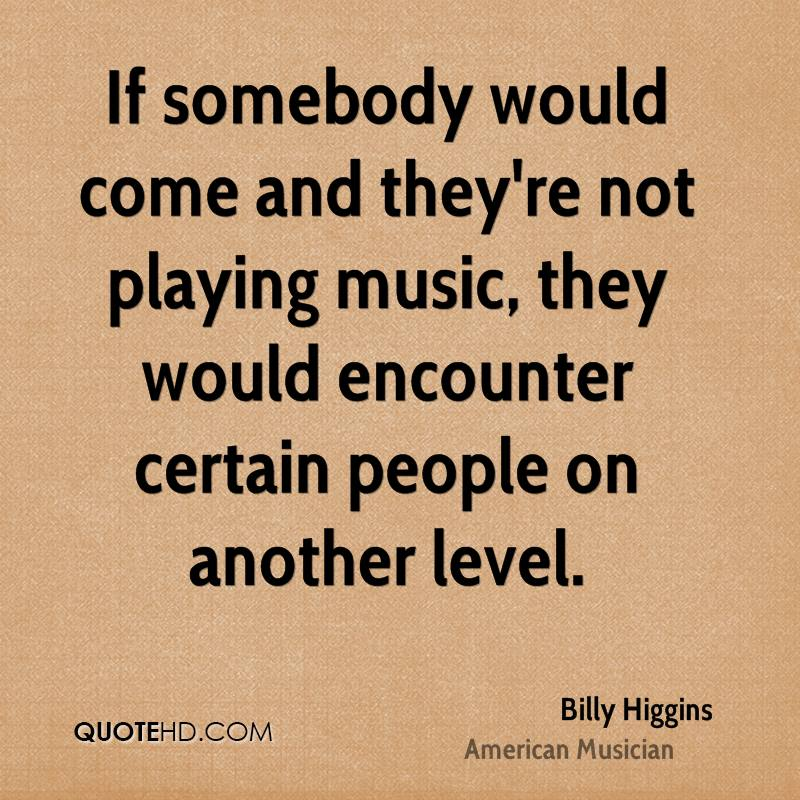 If somebody would come and they're not playing music, they would encounter certain people on another level.