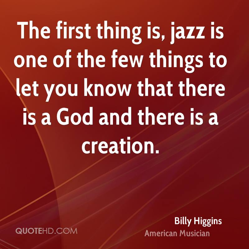 The first thing is, jazz is one of the few things to let you know that there is a God and there is a creation.