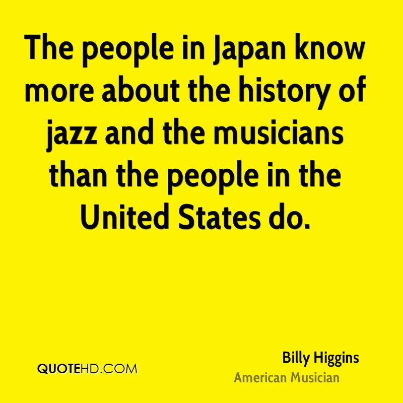 The people in Japan know more about the history of jazz and the musicians than the people in the United States do.
