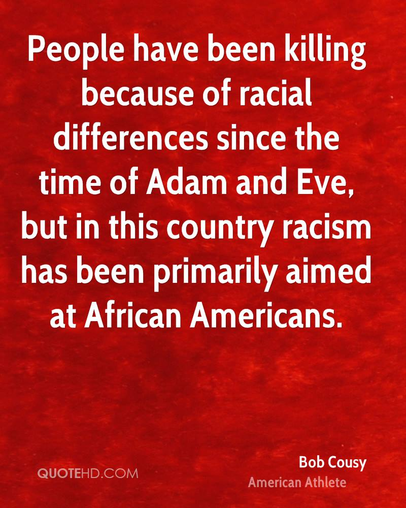 People have been killing because of racial differences since the time of Adam and Eve, but in this country racism has been primarily aimed at African Americans.