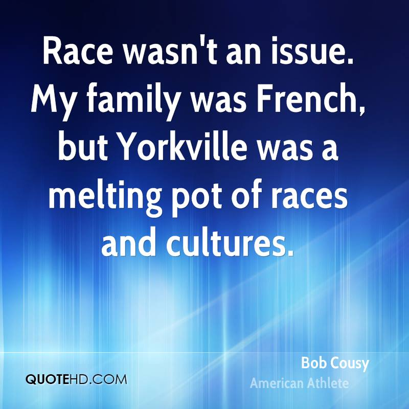 Race wasn't an issue. My family was French, but Yorkville was a melting pot of races and cultures.