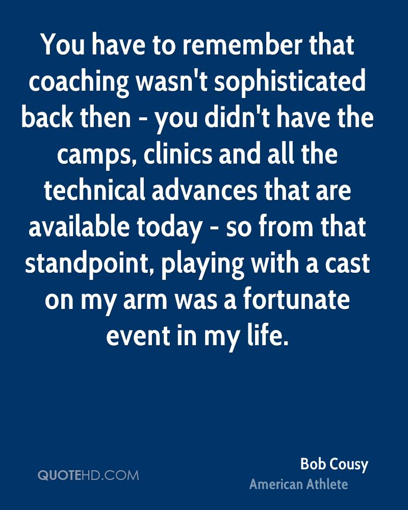 You have to remember that coaching wasn't sophisticated back then - you didn't have the camps, clinics and all the technical advances that are available today - so from that standpoint, playing with a cast on my arm was a fortunate event in my life.