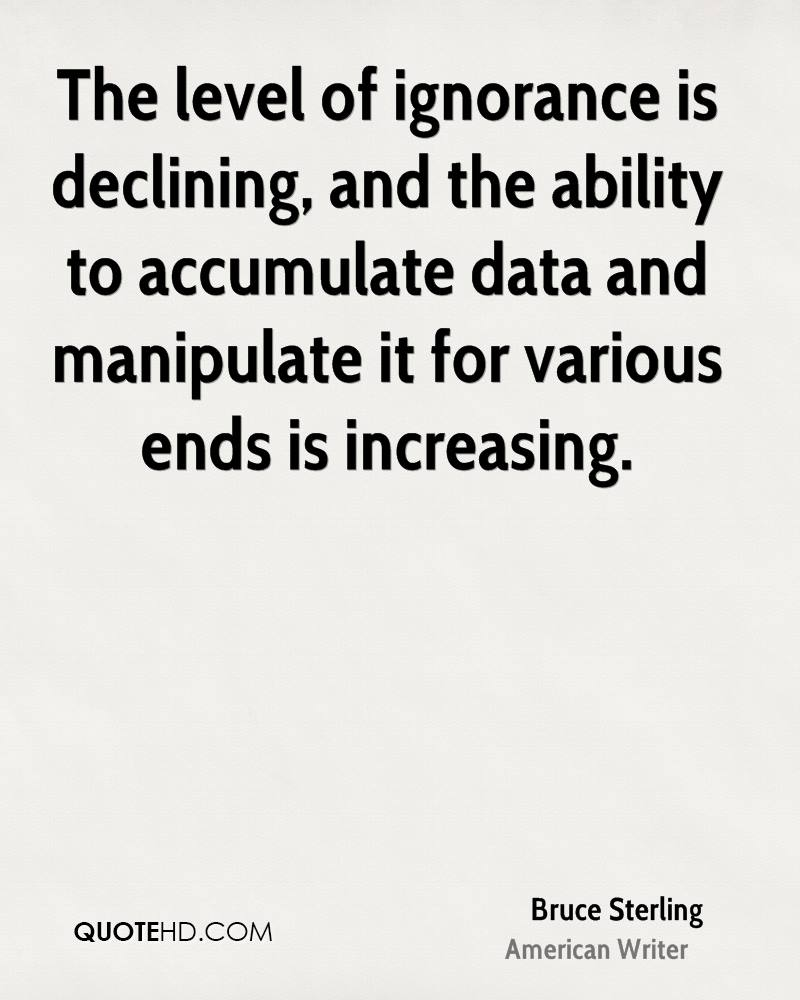 The level of ignorance is declining, and the ability to accumulate data and manipulate it for various ends is increasing.