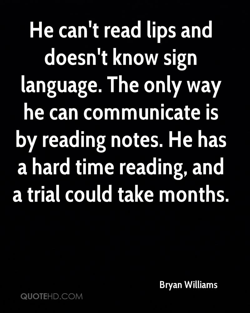 He can't read lips and doesn't know sign language. The only way he can communicate is by reading notes. He has a hard time reading, and a trial could take months.