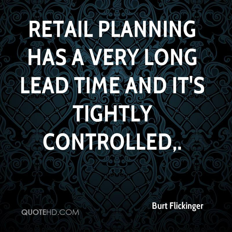 Retail planning has a very long lead time and it's tightly controlled.