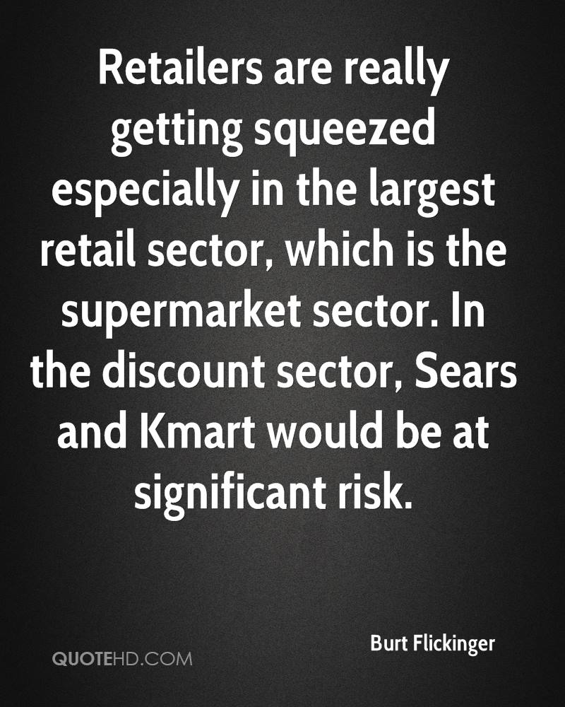 Retailers are really getting squeezed especially in the largest retail sector, which is the supermarket sector. In the discount sector, Sears and Kmart would be at significant risk.
