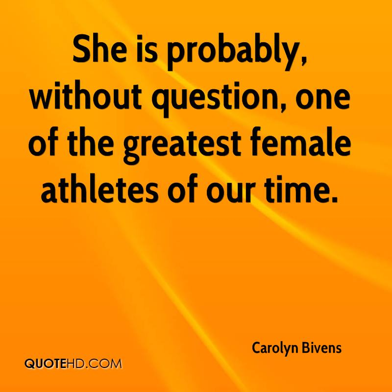 She is probably, without question, one of the greatest female athletes of our time.