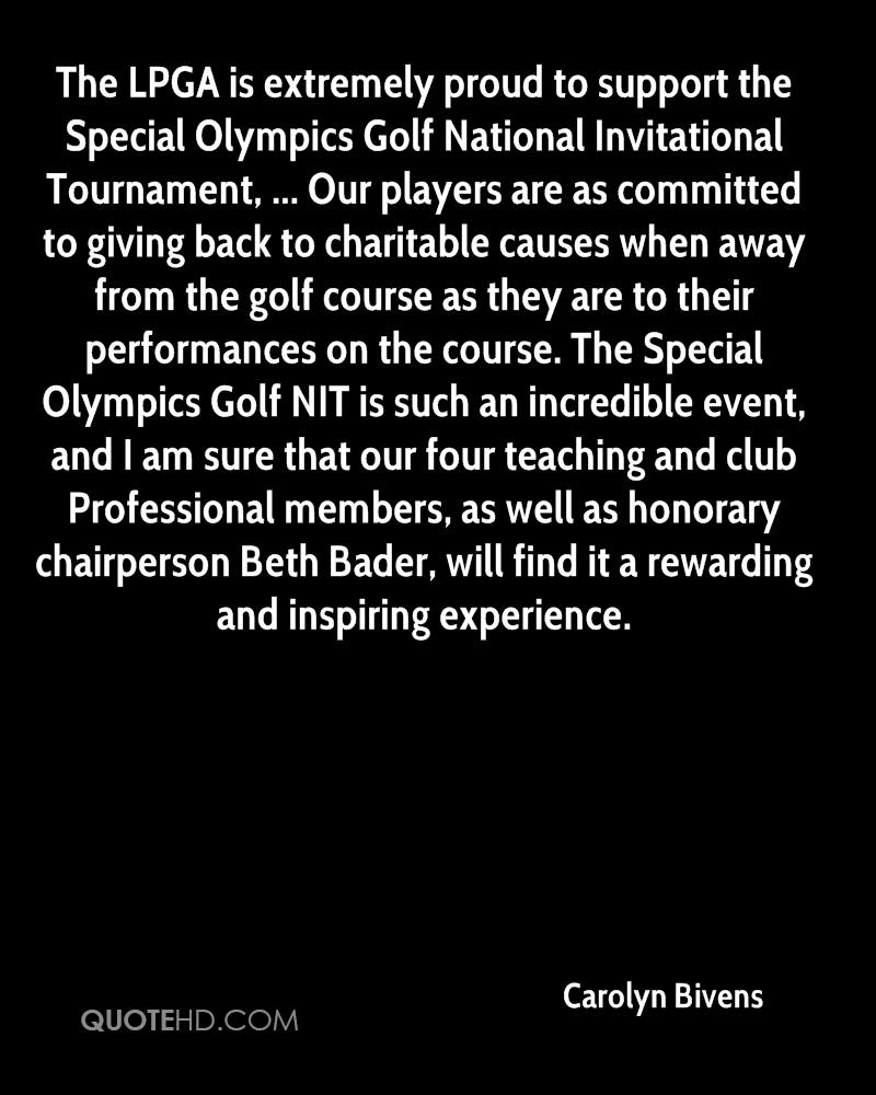 The LPGA is extremely proud to support the Special Olympics Golf National Invitational Tournament, ... Our players are as committed to giving back to charitable causes when away from the golf course as they are to their performances on the course. The Special Olympics Golf NIT is such an incredible event, and I am sure that our four teaching and club Professional members, as well as honorary chairperson Beth Bader, will find it a rewarding and inspiring experience.