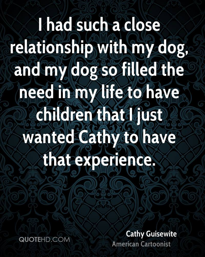 I had such a close relationship with my dog, and my dog so filled the need in my life to have children that I just wanted Cathy to have that experience.