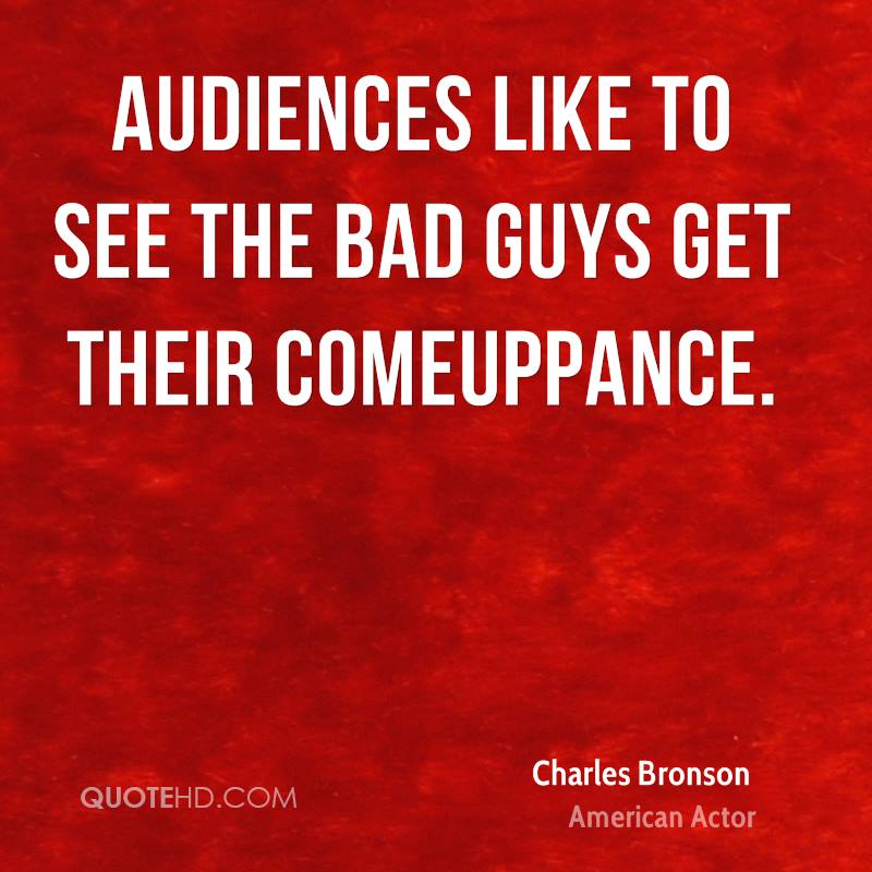 Audiences like to see the bad guys get their comeuppance.