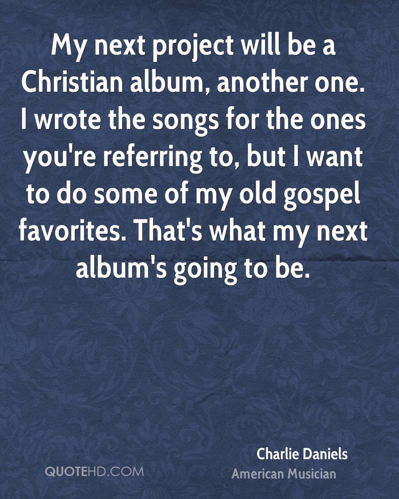 My next project will be a Christian album, another one. I wrote the songs for the ones you're referring to, but I want to do some of my old gospel favorites. That's what my next album's going to be.