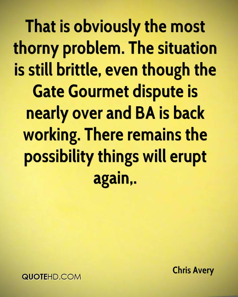 That is obviously the most thorny problem. The situation is still brittle, even though the Gate Gourmet dispute is nearly over and BA is back working. There remains the possibility things will erupt again.