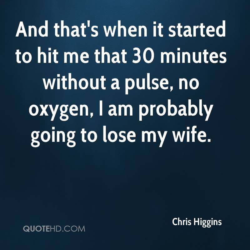 And that's when it started to hit me that 30 minutes without a pulse, no oxygen, I am probably going to lose my wife.