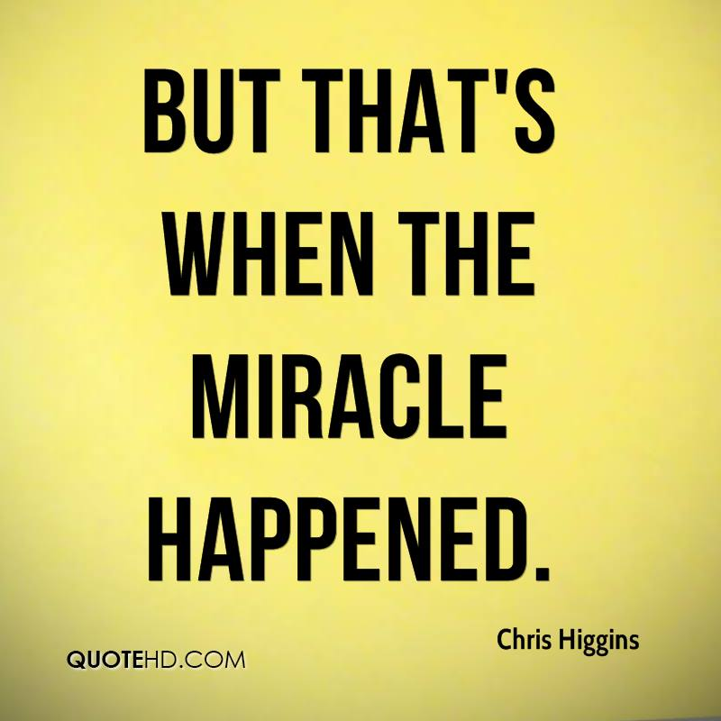 But that's when the miracle happened.