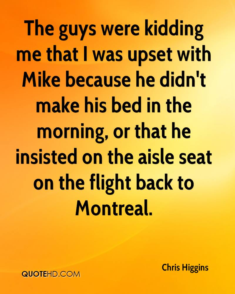 The guys were kidding me that I was upset with Mike because he didn't make his bed in the morning, or that he insisted on the aisle seat on the flight back to Montreal.