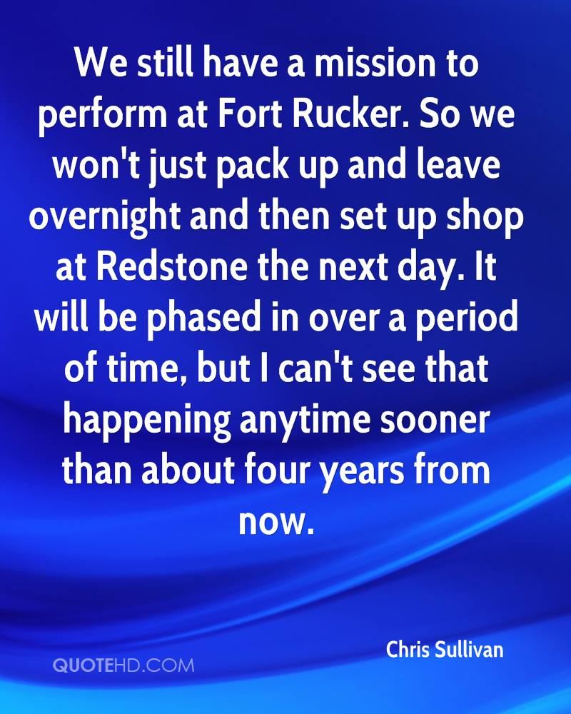 We still have a mission to perform at Fort Rucker. So we won't just pack up and leave overnight and then set up shop at Redstone the next day. It will be phased in over a period of time, but I can't see that happening anytime sooner than about four years from now.