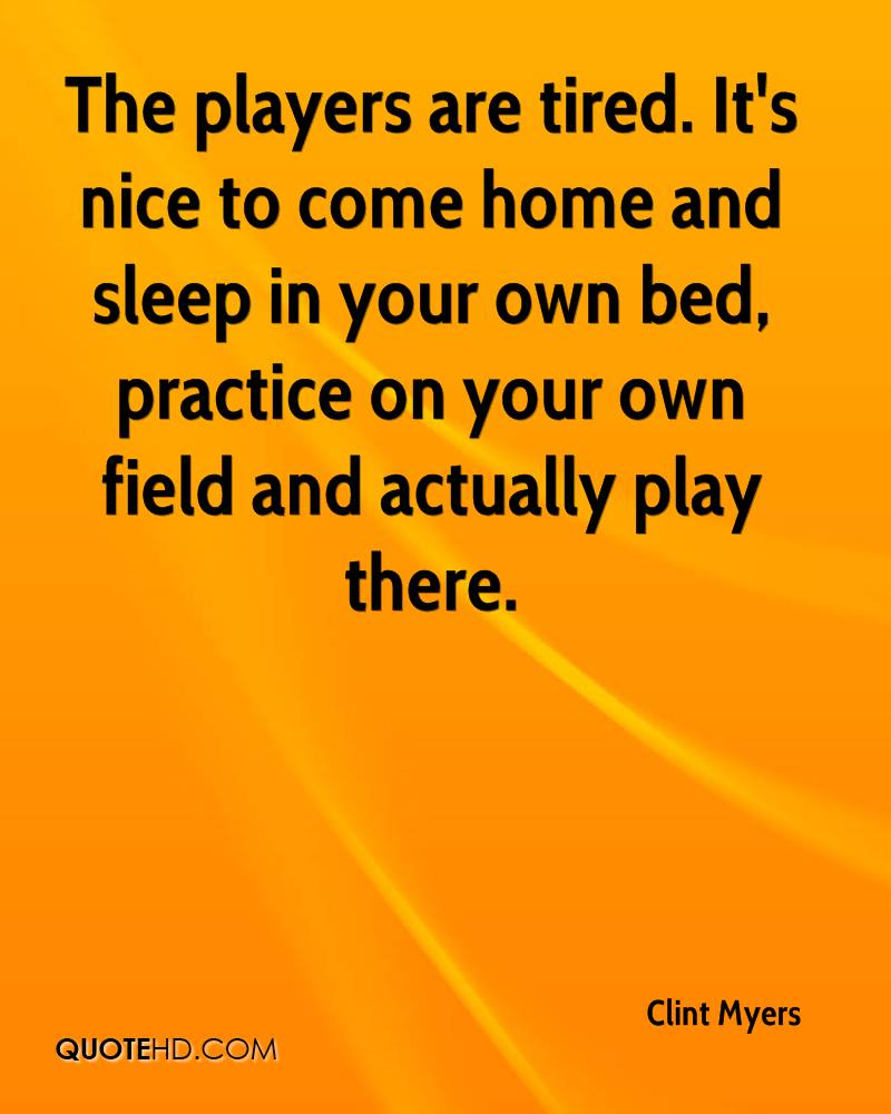 The players are tired. It's nice to come home and sleep in your own bed, practice on your own field and actually play there.