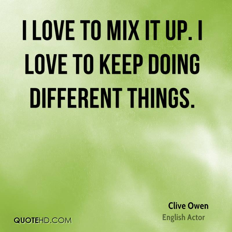 I love to mix it up. I love to keep doing different things.