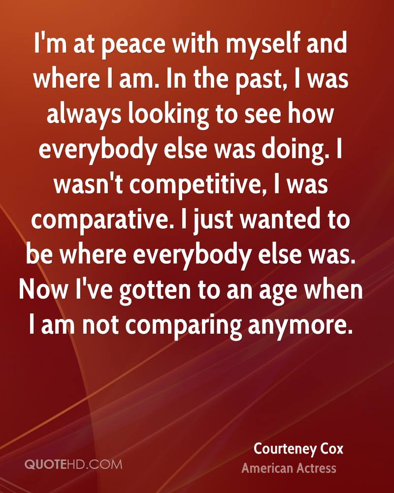 I'm at peace with myself and where I am. In the past, I was always looking to see how everybody else was doing. I wasn't competitive, I was comparative. I just wanted to be where everybody else was. Now I've gotten to an age when I am not comparing anymore.