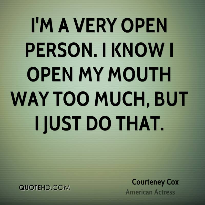 I'm a very open person. I know I open my mouth way too much, but I just do that.