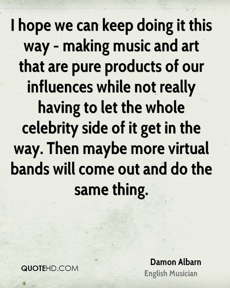 I hope we can keep doing it this way - making music and art that are pure products of our influences while not really having to let the whole celebrity side of it get in the way. Then maybe more virtual bands will come out and do the same thing.
