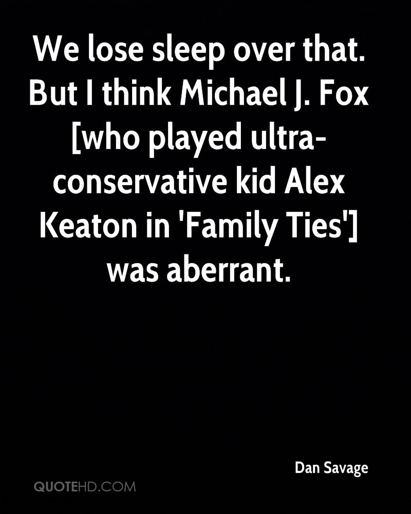 We lose sleep over that. But I think Michael J. Fox [who played ultra-conservative kid Alex Keaton in 'Family Ties'] was aberrant.
