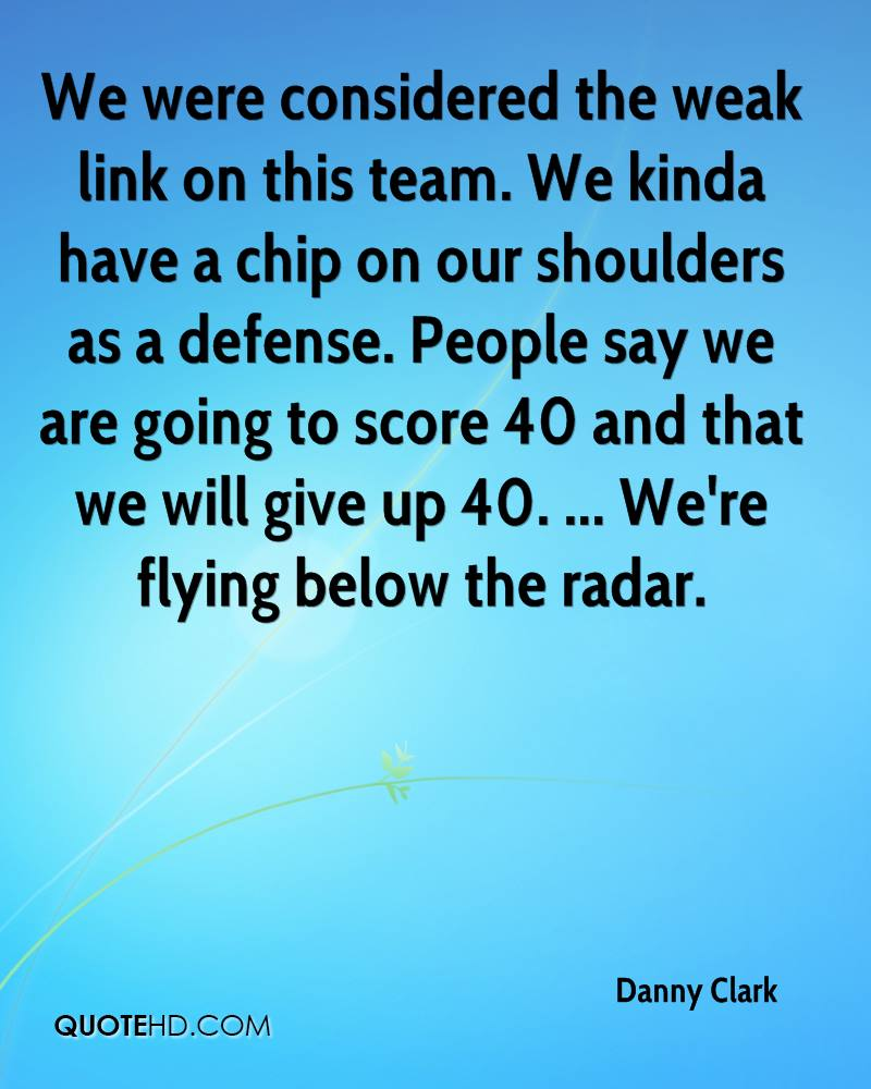 We were considered the weak link on this team. We kinda have a chip on our shoulders as a defense. People say we are going to score 40 and that we will give up 40. ... We're flying below the radar.