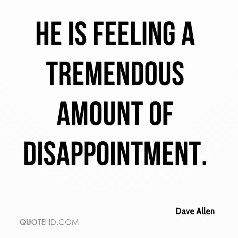 He is feeling a tremendous amount of disappointment.