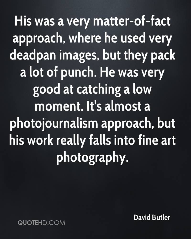 His was a very matter-of-fact approach, where he used very deadpan images, but they pack a lot of punch. He was very good at catching a low moment. It's almost a photojournalism approach, but his work really falls into fine art photography.