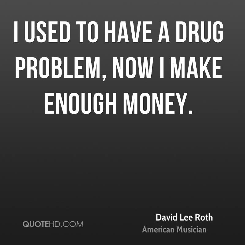 I used to have a drug problem, now I make enough money.