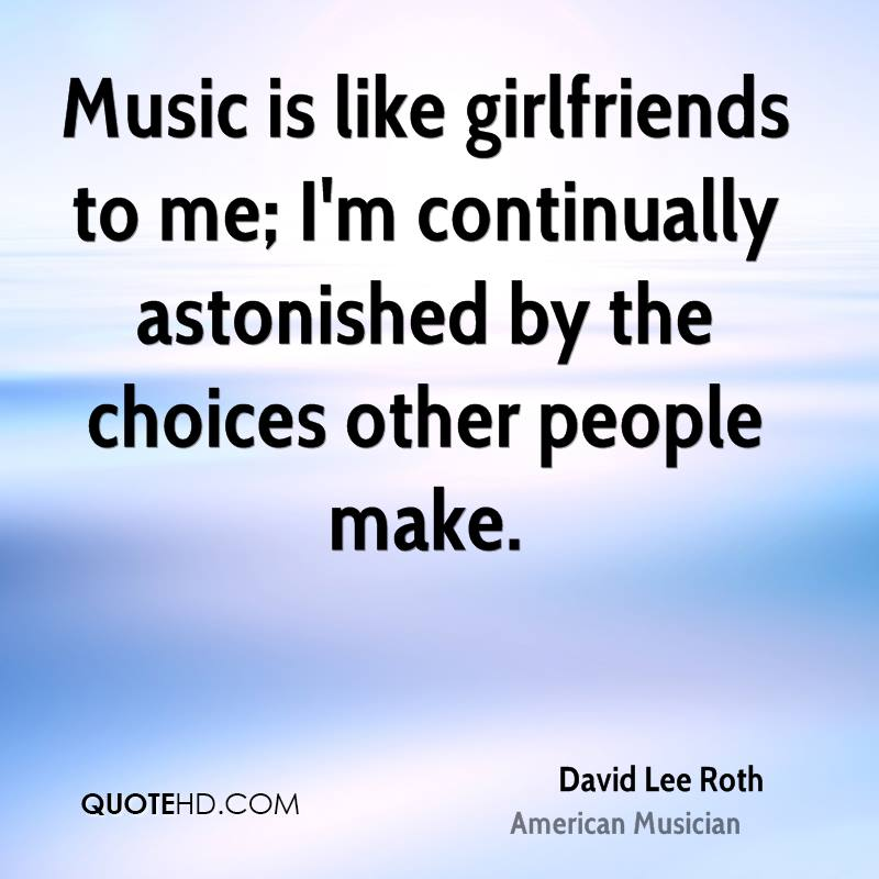 Music is like girlfriends to me; I'm continually astonished by the choices other people make.