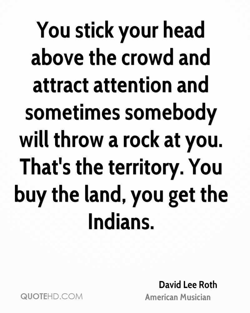 You stick your head above the crowd and attract attention and sometimes somebody will throw a rock at you. That's the territory. You buy the land, you get the Indians.