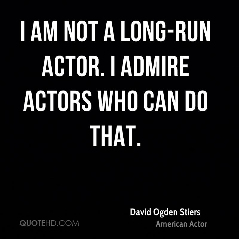I am not a long-run actor. I admire actors who can do that.