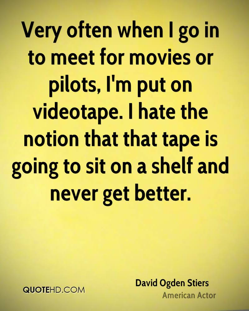 Very often when I go in to meet for movies or pilots, I'm put on videotape. I hate the notion that that tape is going to sit on a shelf and never get better.