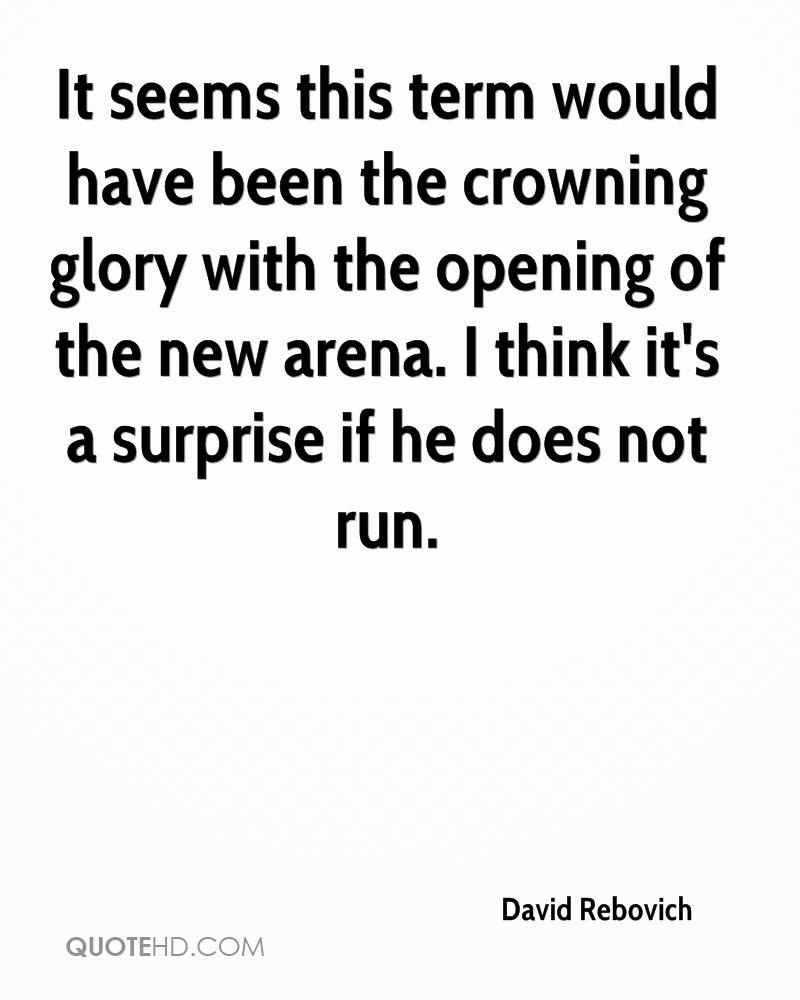It seems this term would have been the crowning glory with the opening of the new arena. I think it's a surprise if he does not run.