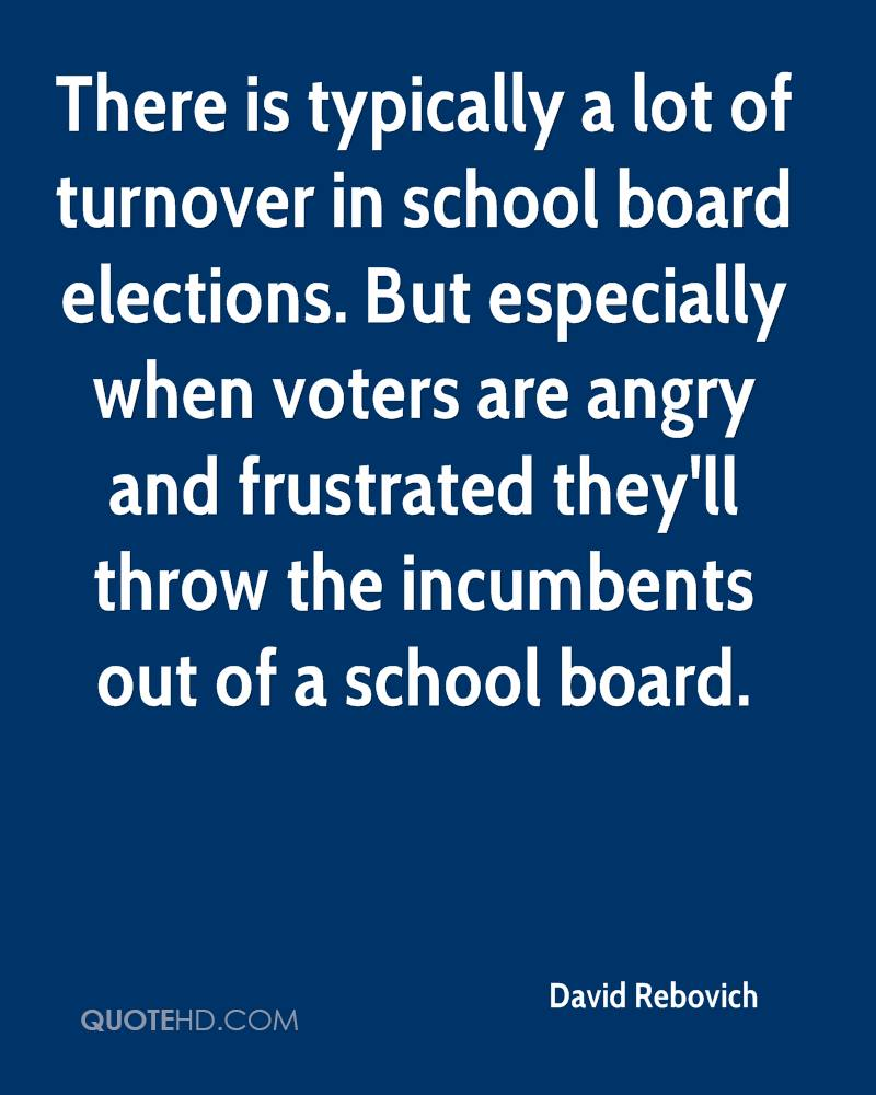 There is typically a lot of turnover in school board elections. But especially when voters are angry and frustrated they'll throw the incumbents out of a school board.