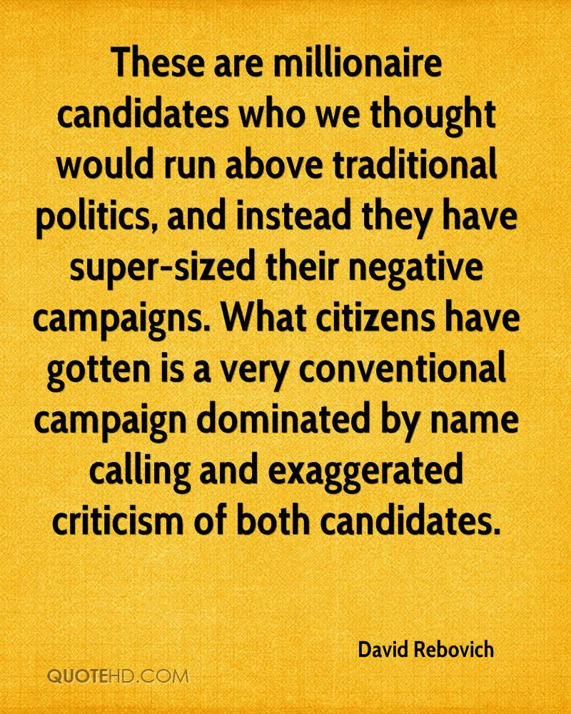These are millionaire candidates who we thought would run above traditional politics, and instead they have super-sized their negative campaigns. What citizens have gotten is a very conventional campaign dominated by name calling and exaggerated criticism of both candidates.