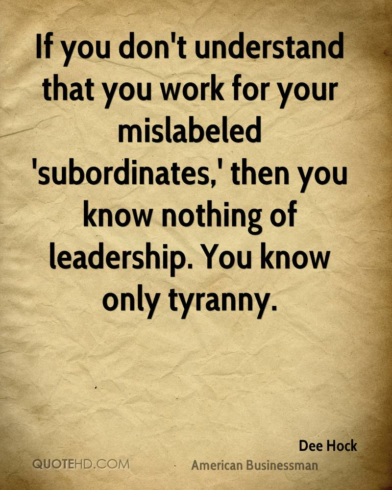 If you don't understand that you work for your mislabeled 'subordinates,' then you know nothing of leadership. You know only tyranny.