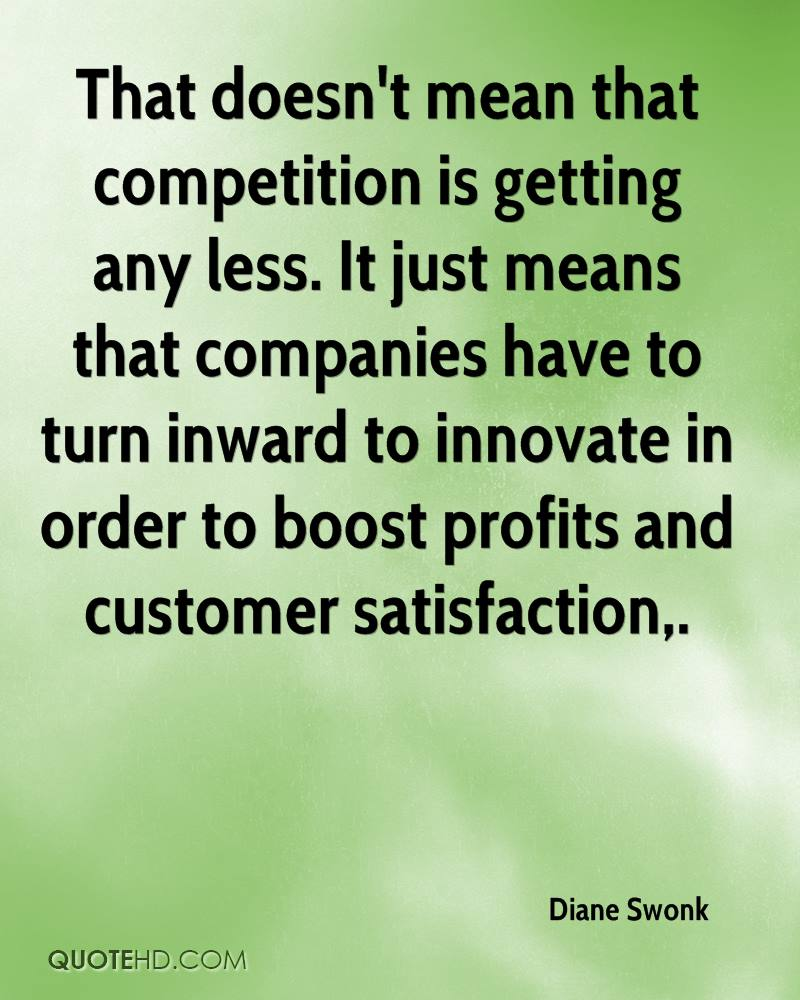 That doesn't mean that competition is getting any less. It just means that companies have to turn inward to innovate in order to boost profits and customer satisfaction.