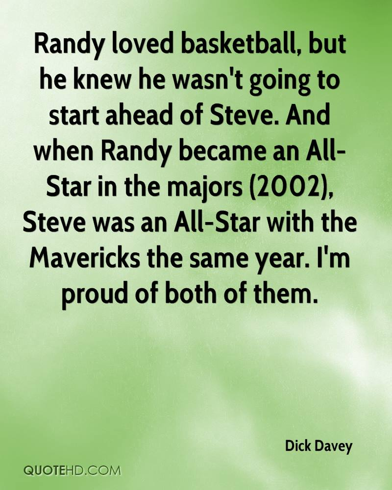 Randy loved basketball, but he knew he wasn't going to start ahead of Steve. And when Randy became an All-Star in the majors (2002), Steve was an All-Star with the Mavericks the same year. I'm proud of both of them.