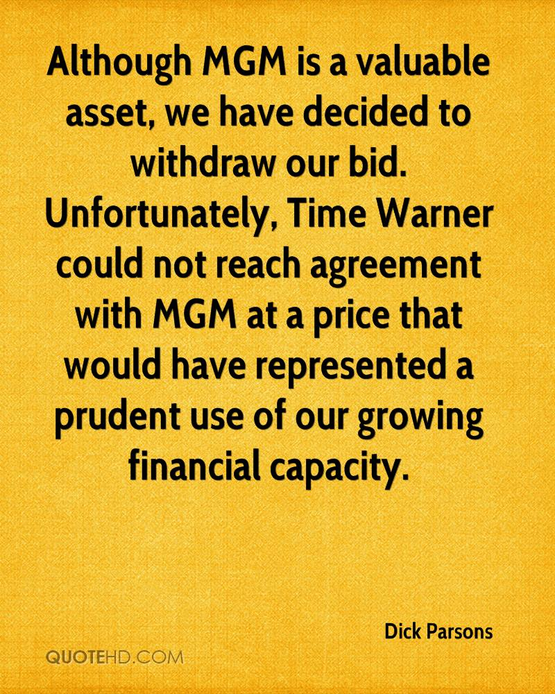 Although MGM is a valuable asset, we have decided to withdraw our bid. Unfortunately, Time Warner could not reach agreement with MGM at a price that would have represented a prudent use of our growing financial capacity.