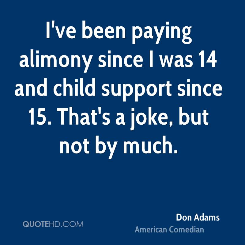 I've been paying alimony since I was 14 and child support since 15. That's a joke, but not by much.
