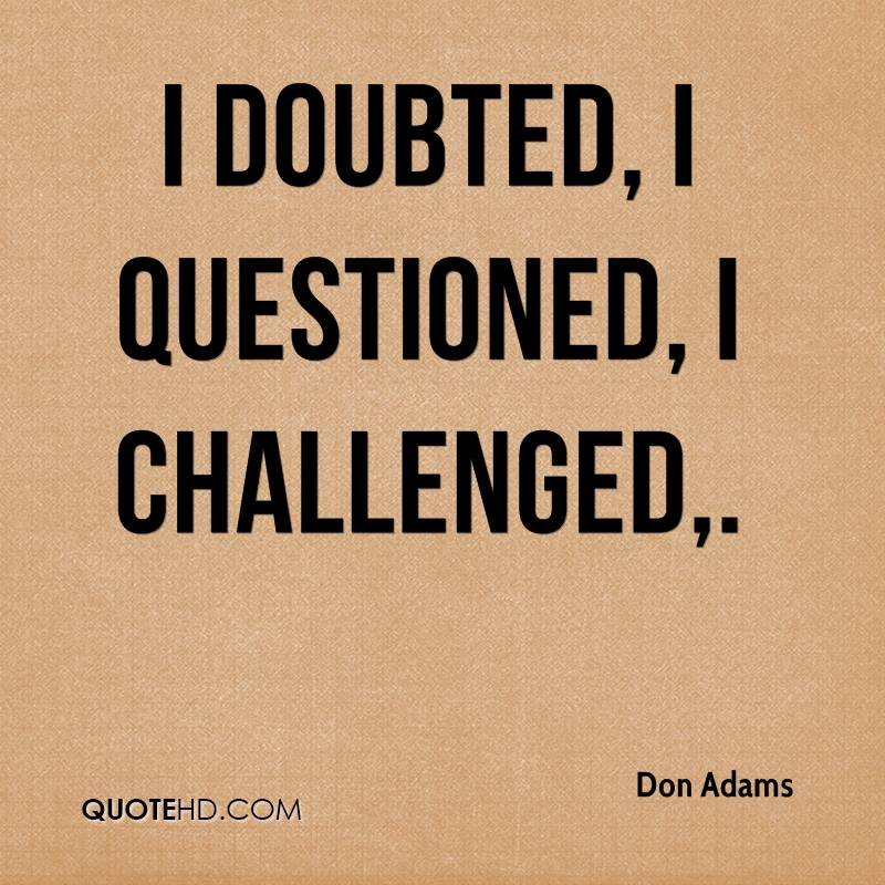 I doubted, I questioned, I challenged.