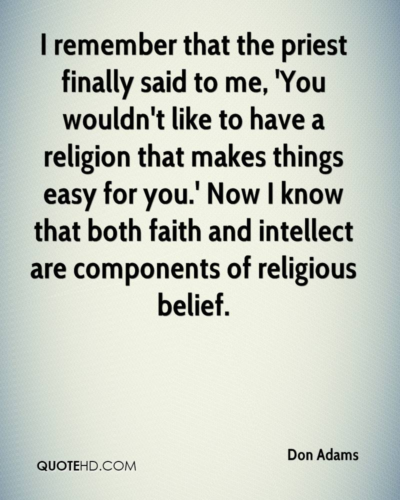 I remember that the priest finally said to me, 'You wouldn't like to have a religion that makes things easy for you.' Now I know that both faith and intellect are components of religious belief.