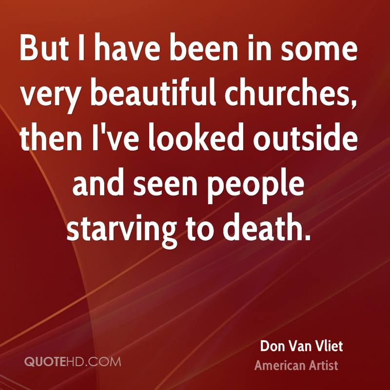 But I have been in some very beautiful churches, then I've looked outside and seen people starving to death.
