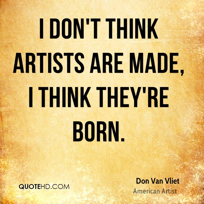 I don't think artists are made, I think they're born.