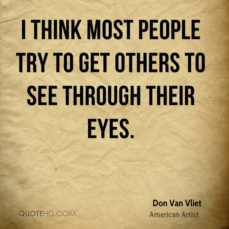 I think most people try to get others to see through their eyes.