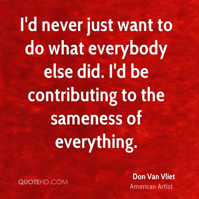 I'd never just want to do what everybody else did. I'd be contributing to the sameness of everything.
