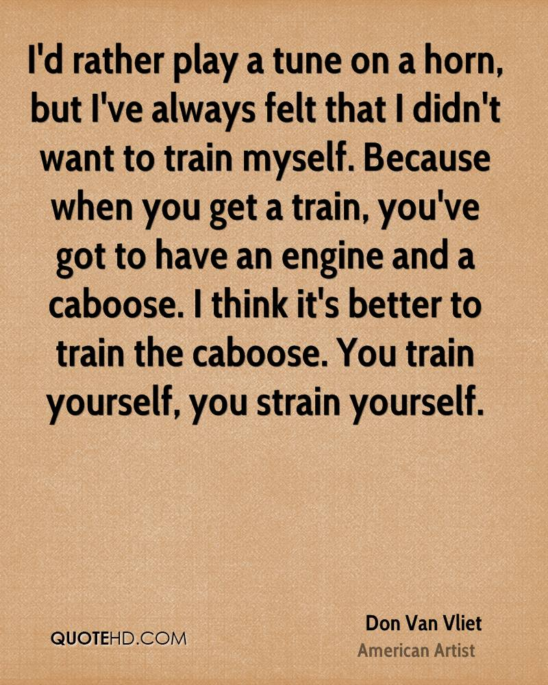 I'd rather play a tune on a horn, but I've always felt that I didn't want to train myself. Because when you get a train, you've got to have an engine and a caboose. I think it's better to train the caboose. You train yourself, you strain yourself.