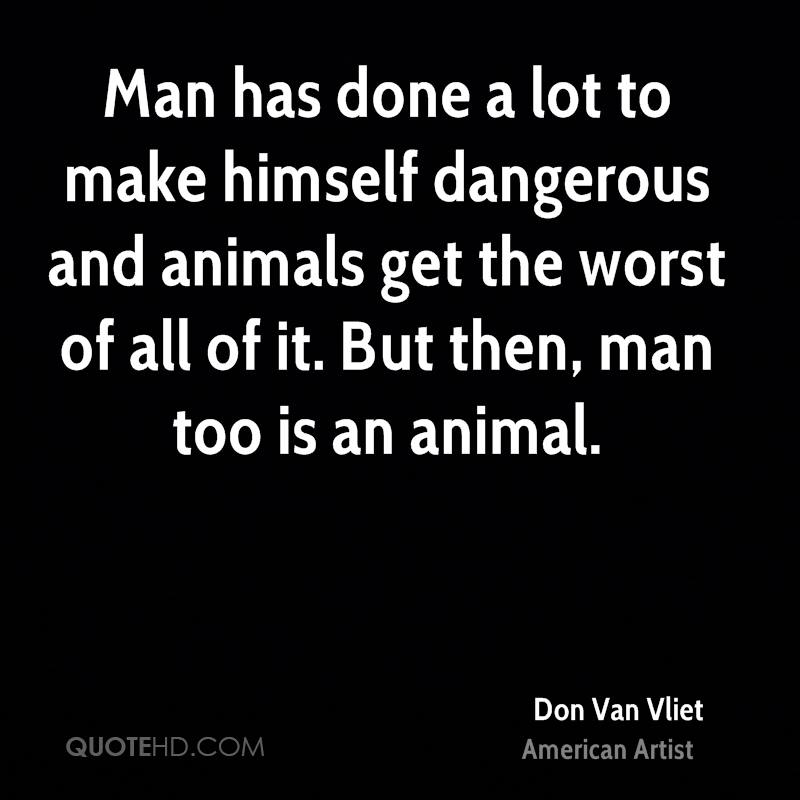 Man has done a lot to make himself dangerous and animals get the worst of all of it. But then, man too is an animal.
